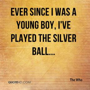 The Who  - Ever since I was a young boy, I've played the silver ball...