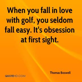 Thomas Boswell  - When you fall in love with golf, you seldom fall easy. It's obsession at first sight.