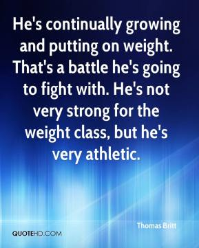 Thomas Britt  - He's continually growing and putting on weight. That's a battle he's going to fight with. He's not very strong for the weight class, but he's very athletic.