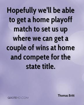 Hopefully we'll be able to get a home playoff match to set us up where we can get a couple of wins at home and compete for the state title.
