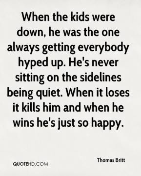 When the kids were down, he was the one always getting everybody hyped up. He's never sitting on the sidelines being quiet. When it loses it kills him and when he wins he's just so happy.