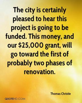 Thomas Christie  - The city is certainly pleased to hear this project is going to be funded. This money, and our $25,000 grant, will go toward the first of probably two phases of renovation.