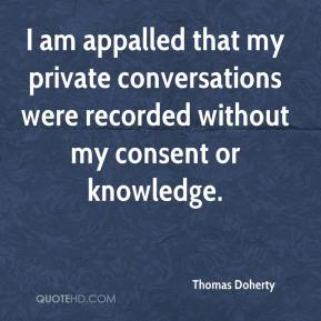 Thomas Doherty  - I am appalled that my private conversations were recorded without my consent or knowledge.
