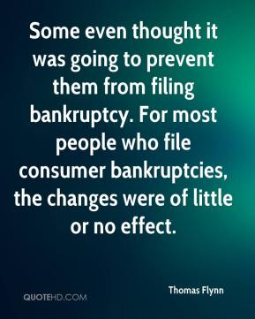 Thomas Flynn  - Some even thought it was going to prevent them from filing bankruptcy. For most people who file consumer bankruptcies, the changes were of little or no effect.