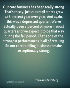 Thomas G. Stemberg  - Our core business has been really strong. That's to say, just our retail stores grew at 6 percent year over year. And again, this was a depressed quarter. We've actually been 7 percent or more in most quarters and we expect it to be that way during the fall period. That's one of the strongest performances in all of retailing. So our core retailing business remains exceptionally strong.