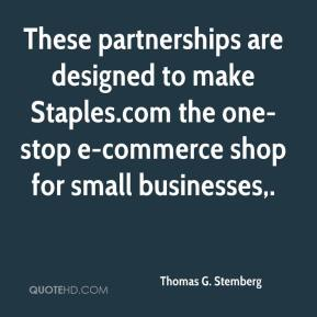 Thomas G. Stemberg  - These partnerships are designed to make Staples.com the one-stop e-commerce shop for small businesses.