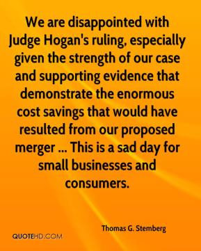 Thomas G. Stemberg  - We are disappointed with Judge Hogan's ruling, especially given the strength of our case and supporting evidence that demonstrate the enormous cost savings that would have resulted from our proposed merger ... This is a sad day for small businesses and consumers.