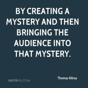 Thomas Kilroy  - by creating a mystery and then bringing the audience into that mystery.