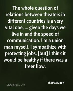 Thomas Kilroy  - The whole question of relations between theaters in different countries is a very vital one, ... given the days we live in and the speed of communication. I'm a union man myself. I sympathize with protecting jobs, [but] I think it would be healthy if there was a freer flow.