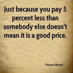 Thomas Skinner  - Just because you pay 5 percent less than somebody else doesn't mean it is a good price.