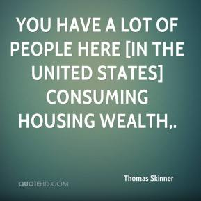 Thomas Skinner  - You have a lot of people here [in the United States] consuming housing wealth.