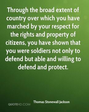 Through the broad extent of country over which you have marched by your respect for the rights and property of citizens, you have shown that you were soldiers not only to defend but able and willing to defend and protect.