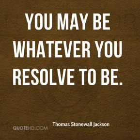 You may be whatever you resolve to be.
