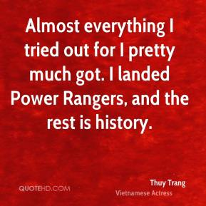 Thuy Trang - Almost everything I tried out for I pretty much got. I landed Power Rangers, and the rest is history.