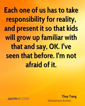 Thuy Trang - Each one of us has to take responsibility for reality, and present it so that kids will grow up familiar with that and say, OK. I've seen that before. I'm not afraid of it.