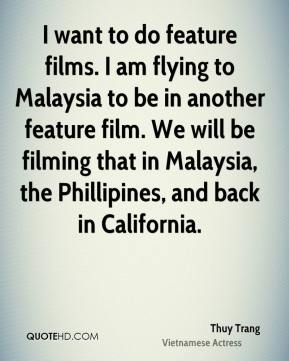 Thuy Trang - I want to do feature films. I am flying to Malaysia to be in another feature film. We will be filming that in Malaysia, the Phillipines, and back in California.