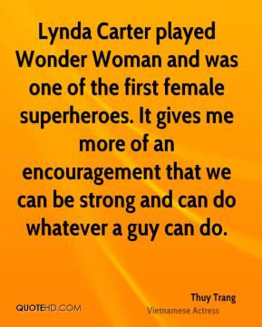 Thuy Trang - Lynda Carter played Wonder Woman and was one of the first female superheroes. It gives me more of an encouragement that we can be strong and can do whatever a guy can do.
