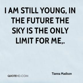Tianna Madison  - I am still young, in the future the sky is the only limit for me.
