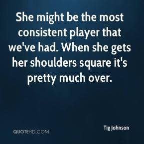 Tig Johnson  - She might be the most consistent player that we've had. When she gets her shoulders square it's pretty much over.