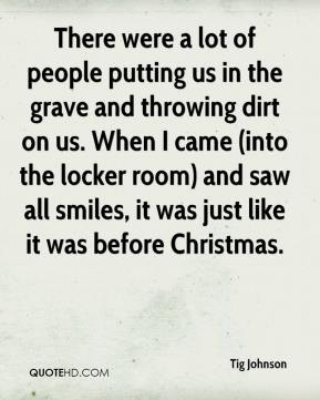There were a lot of people putting us in the grave and throwing dirt on us. When I came (into the locker room) and saw all smiles, it was just like it was before Christmas.
