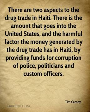 Tim Carney  - There are two aspects to the drug trade in Haiti. There is the amount that goes into the United States, and the harmful factor the money generated by the drug trade has in Haiti, by providing funds for corruption of police, politicians and custom officers.