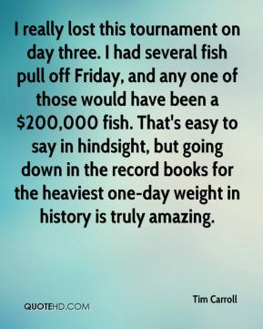 Tim Carroll  - I really lost this tournament on day three. I had several fish pull off Friday, and any one of those would have been a $200,000 fish. That's easy to say in hindsight, but going down in the record books for the heaviest one-day weight in history is truly amazing.