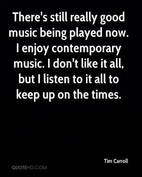 There's still really good music being played now. I enjoy contemporary music. I don't like it all, but I listen to it all to keep up on the times.