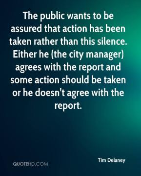 Tim Delaney  - The public wants to be assured that action has been taken rather than this silence. Either he (the city manager) agrees with the report and some action should be taken or he doesn't agree with the report.