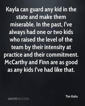 Tim Kohs  - Kayla can guard any kid in the state and make them miserable. In the past, I've always had one or two kids who raised the level of the team by their intensity at practice and their commitment. McCarthy and Finn are as good as any kids I've had like that.