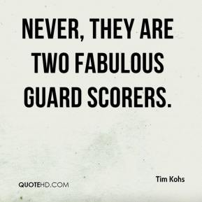 Tim Kohs  - Never, They are two fabulous guard scorers.