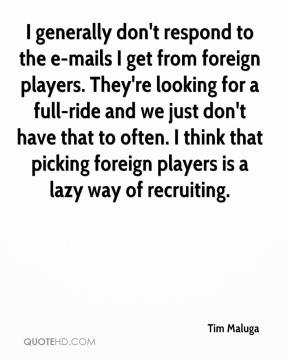 Tim Maluga  - I generally don't respond to the e-mails I get from foreign players. They're looking for a full-ride and we just don't have that to often. I think that picking foreign players is a lazy way of recruiting.