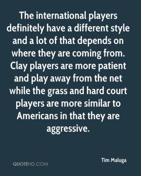 Tim Maluga  - The international players definitely have a different style and a lot of that depends on where they are coming from. Clay players are more patient and play away from the net while the grass and hard court players are more similar to Americans in that they are aggressive.