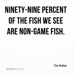 Tim McKee  - Ninety-nine percent of the fish we see are non-game fish.