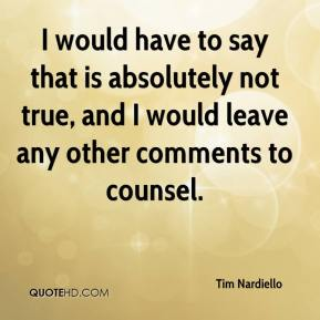 Tim Nardiello  - I would have to say that is absolutely not true, and I would leave any other comments to counsel.