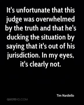 Tim Nardiello  - It's unfortunate that this judge was overwhelmed by the truth and that he's ducking the situation by saying that it's out of his jurisdiction. In my eyes, it's clearly not.