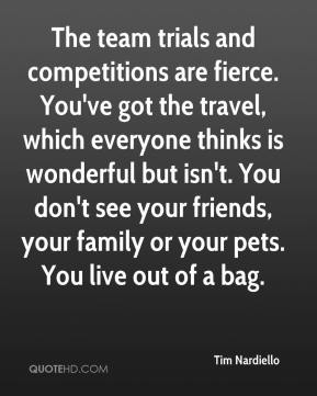 Tim Nardiello  - The team trials and competitions are fierce. You've got the travel, which everyone thinks is wonderful but isn't. You don't see your friends, your family or your pets. You live out of a bag.