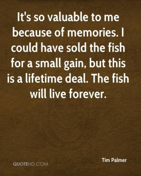 Tim Palmer  - It's so valuable to me because of memories. I could have sold the fish for a small gain, but this is a lifetime deal. The fish will live forever.
