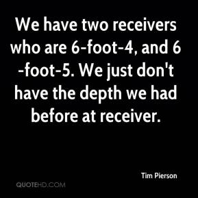 Tim Pierson  - We have two receivers who are 6-foot-4, and 6-foot-5. We just don't have the depth we had before at receiver.
