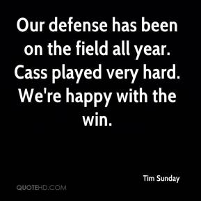 Tim Sunday  - Our defense has been on the field all year. Cass played very hard. We're happy with the win.