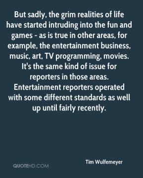 Tim Wulfemeyer  - But sadly, the grim realities of life have started intruding into the fun and games - as is true in other areas, for example, the entertainment business, music, art, TV programming, movies. It's the same kind of issue for reporters in those areas. Entertainment reporters operated with some different standards as well up until fairly recently.