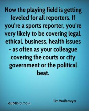 Tim Wulfemeyer  - Now the playing field is getting leveled for all reporters. If you're a sports reporter, you're very likely to be covering legal, ethical, business, health issues - as often as your colleague covering the courts or city government or the political beat.
