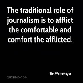 Tim Wulfemeyer  - The traditional role of journalism is to afflict the comfortable and comfort the afflicted.