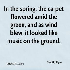 Timothy Egan  - In the spring, the carpet flowered amid the green, and as wind blew, it looked like music on the ground.