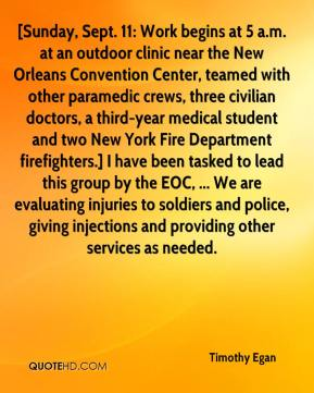 Timothy Egan  - [Sunday, Sept. 11: Work begins at 5 a.m. at an outdoor clinic near the New Orleans Convention Center, teamed with other paramedic crews, three civilian doctors, a third-year medical student and two New York Fire Department firefighters.] I have been tasked to lead this group by the EOC, ... We are evaluating injuries to soldiers and police, giving injections and providing other services as needed.
