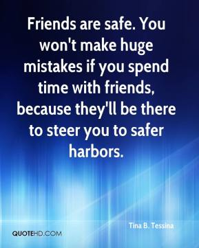 Friends are safe. You won't make huge mistakes if you spend time with friends, because they'll be there to steer you to safer harbors.
