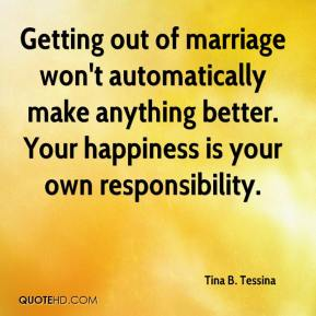 Getting out of marriage won't automatically make anything better. Your happiness is your own responsibility.