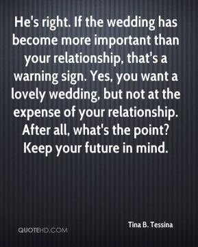 He's right. If the wedding has become more important than your relationship, that's a warning sign. Yes, you want a lovely wedding, but not at the expense of your relationship. After all, what's the point? Keep your future in mind.