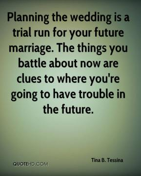 Planning the wedding is a trial run for your future marriage. The things you battle about now are clues to where you're going to have trouble in the future.