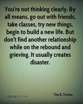 You're not thinking clearly. By all means, go out with friends, take classes, try new things, begin to build a new life. But don't find another relationship while on the rebound and grieving. It usually creates disaster.