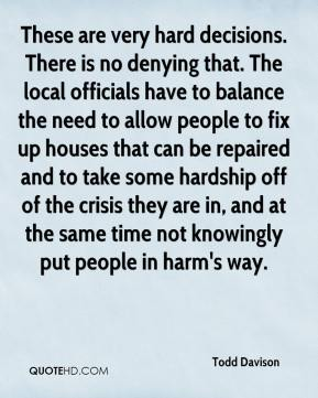 Todd Davison  - These are very hard decisions. There is no denying that. The local officials have to balance the need to allow people to fix up houses that can be repaired and to take some hardship off of the crisis they are in, and at the same time not knowingly put people in harm's way.